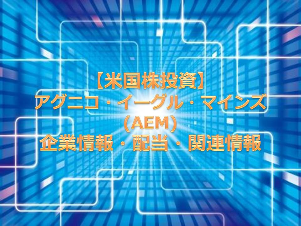 【米国株投資】アグニコ・イーグル・マインズ(AEM) 企業情報・配当・関連情報