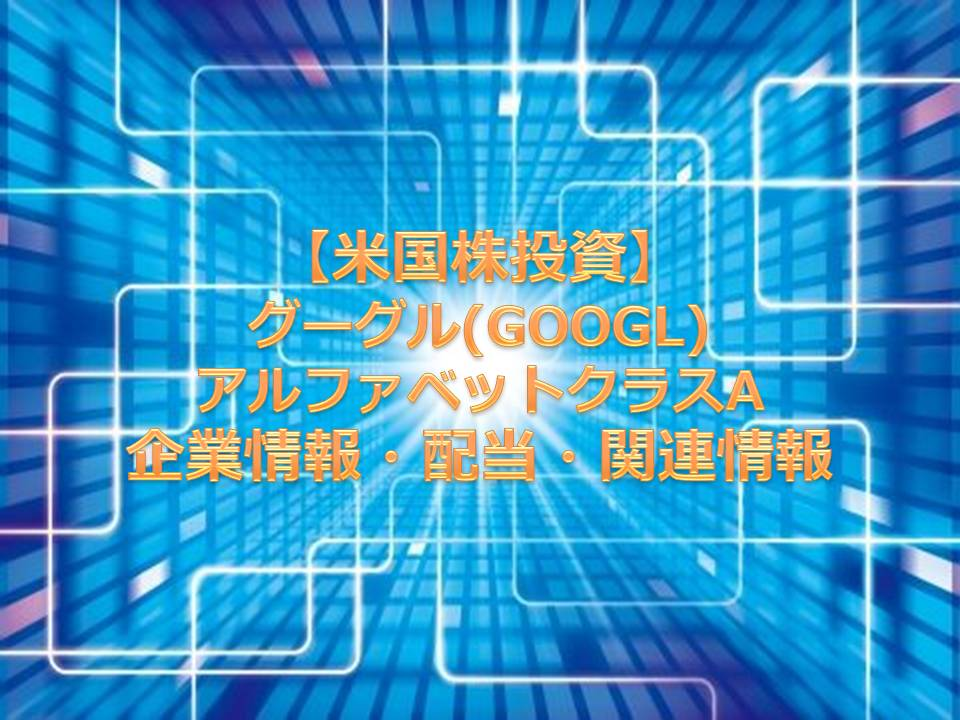 【米国株投資】グーグル(GOOGL)アルファベットクラスA 企業情報・配当・関連情報