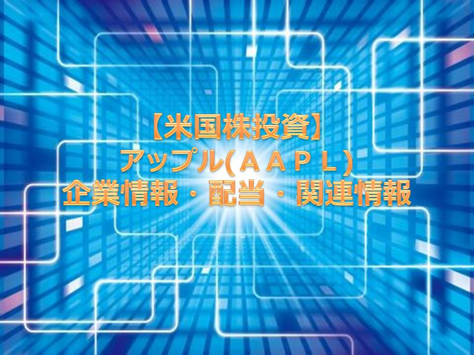 【米国株投資】アップル(AAPL)企業情報・配当・関連情報